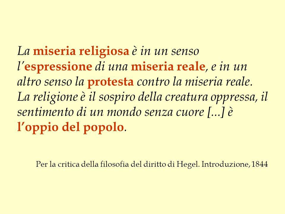 La miseria religiosa è in un senso l'espressione di una miseria reale, e in un altro senso la protesta contro la miseria reale. La religione è il sospiro della creatura oppressa, il sentimento di un mondo senza cuore [...] è l'oppio del popolo.